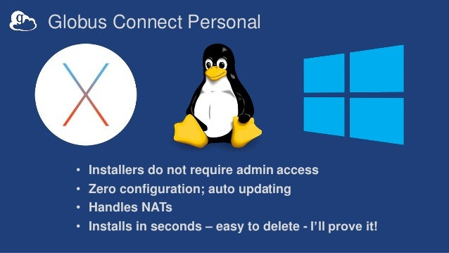 Globus Connect Personal • Installers do not require admin access • Zero configuration; auto updating • Handles NATs • Inst...