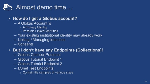 Almost demo time… • How do I get a Globus account? – A Globus Account is o A Primary Identity o Possible Linked Identities...
