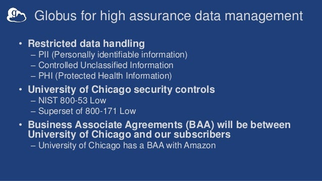 Globus for high assurance data management • Restricted data handling – PII (Personally identifiable information) – Control...