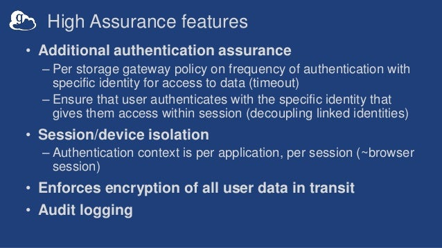 High Assurance features • Additional authentication assurance – Per storage gateway policy on frequency of authentication ...