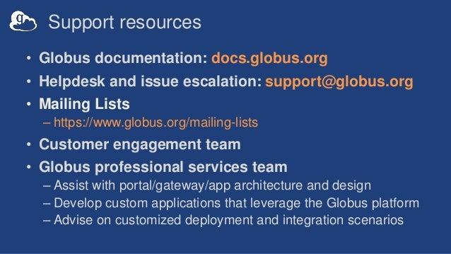 Support resources • Globus documentation: docs.globus.org • Helpdesk and issue escalation: support@globus.org • Mailing Li...