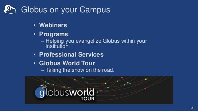 Globus on your Campus • Webinars • Programs – Helping you evangelize Globus within your institution. • Professional Servic...