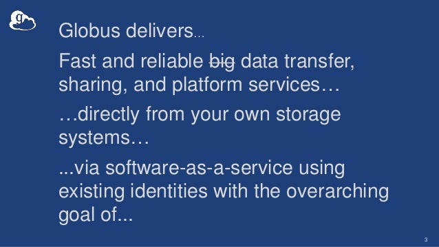 3 Globus delivers… Fast and reliable big data transfer, sharing, and platform services… …directly from your own storage sy...