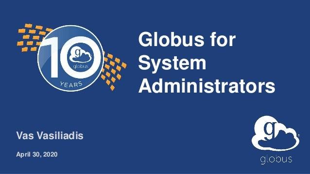 Globus for System Administrators Vas Vasiliadis April 30, 2020