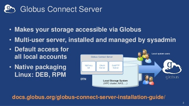 Globus Connect Server 2 • Makes your storage accessible via Globus • Multi-user server, installed and managed by sysadmin ...