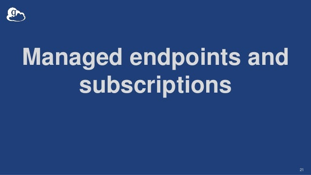 Managed endpoints and subscriptions 21