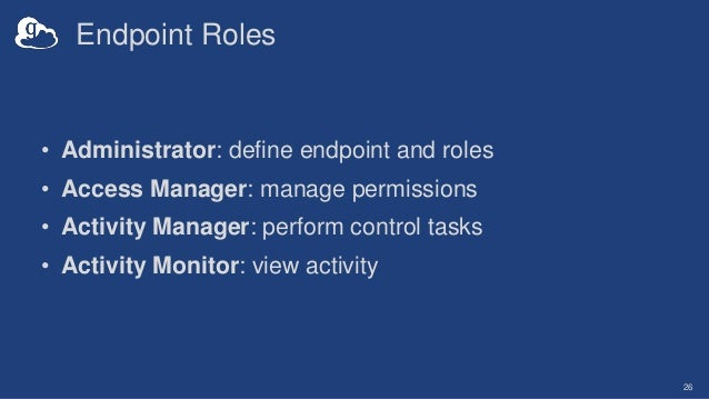 Endpoint Roles • Administrator: define endpoint and roles • Access Manager: manage permissions • Activity Manager: perform...