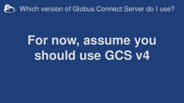 Which version of Globus Connect Server do I use? For now, assume you should use GCS v4