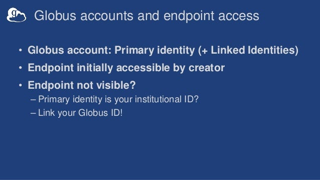 Globus accounts and endpoint access • Globus account: Primary identity (+ Linked Identities) • Endpoint initially accessib...