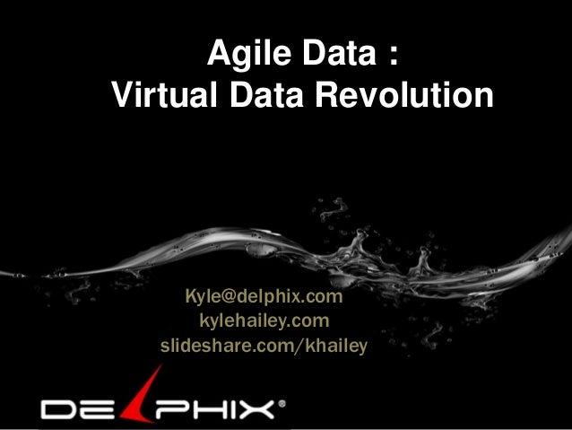 Agile Data : Virtual Data Revolution Kyle@delphix.com kylehailey.com slideshare.com/khailey