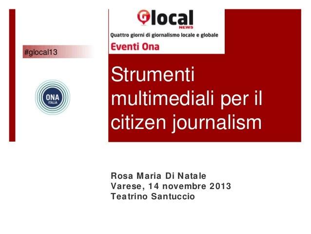 #glocal13  Strumenti multimediali per il citizen journalism Rosa Maria Di Natale Varese, 14 novembre 2013 Teatrino Santucc...