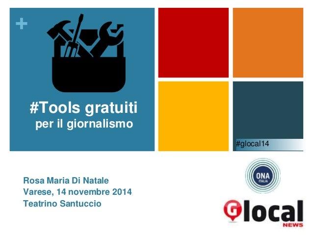 +  #Tools gratuiti  per il giornalismo  Rosa Maria Di Natale  Varese, 14 novembre 2014  Teatrino Santuccio  #glocal14