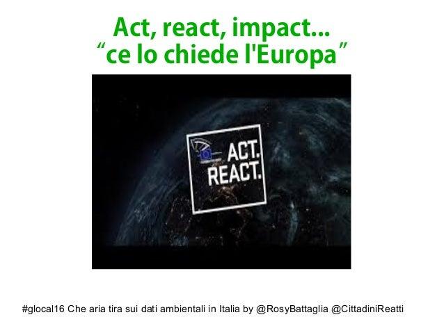"""#glocal16 Che aria tira sui dati ambientali in Italia by @RosyBattaglia @CittadiniReatti Act, react, impact... """"ce lo chie..."""
