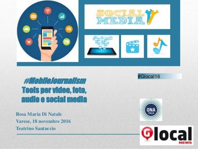 #MobileJournalism Tools per video, foto, audio e social media Rosa Maria Di Natale Varese, 18 novembre 2016 Teatrino Santu...