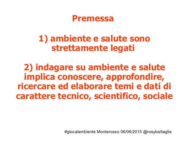 #glocalambiente Monterosso 06/06/2015 @rosybattaglia Premessa 1) ambiente e salute sono strettamente legati 2) indagare su...