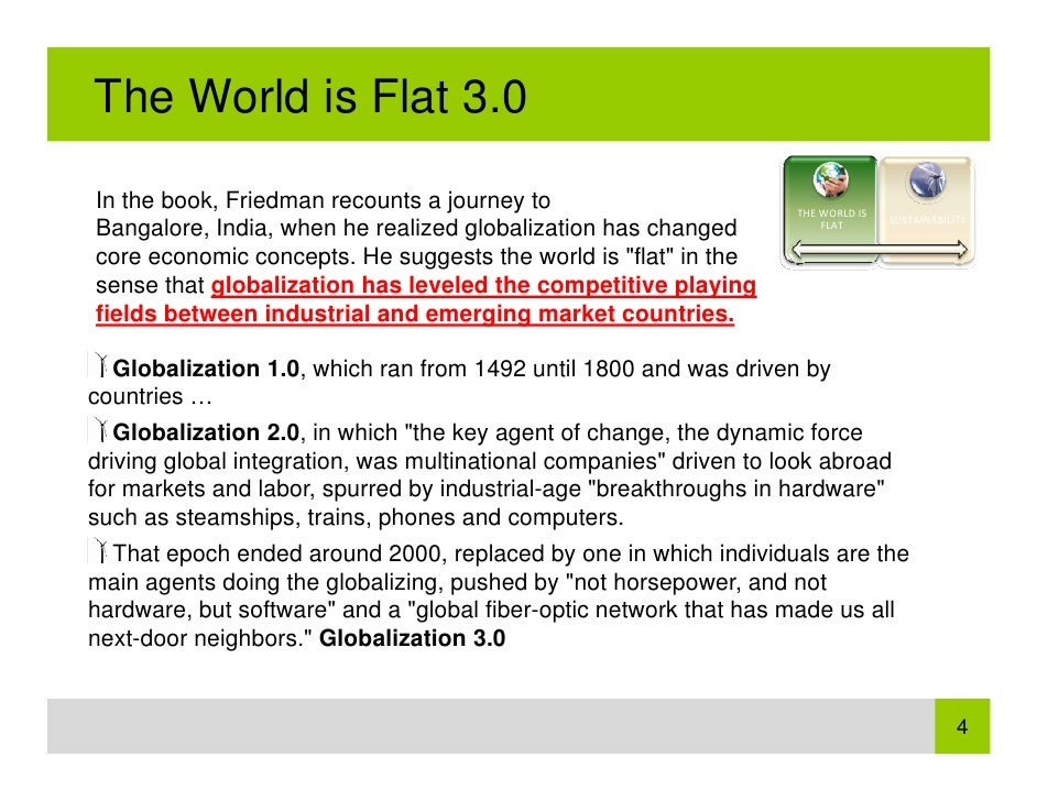 the world is flat the globalization The metaphor of a flat world, used by friedman to describe the next phase of globalization, is ingenious it came to him after hearing an indian software executive explain how the world's economic playing field was being leveled.