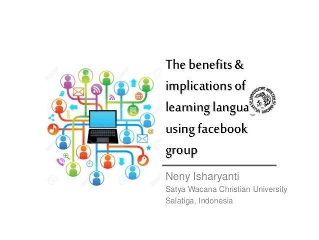The benefits& implicationsof learninglanguage usingfacebook group Neny Isharyanti Satya Wacana Christian University Salati...