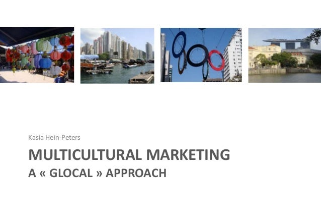MULTICULTURAL MARKETING A « GLOCAL » APPROACH Kasia Hein-Peters
