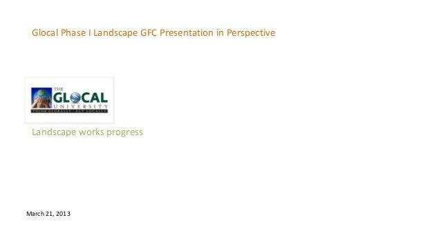 Glocal Phase I Landscape GFC Presentation in Perspective Landscape works progressMarch 21, 2013
