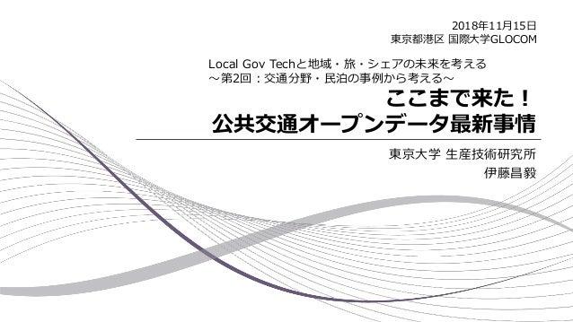 ここまで来た! 公共交通オープンデータ最新事情 東京大学 生産技術研究所 伊藤昌毅 Local Gov Techと地域・旅・シェアの未来を考える ~第2回:交通分野・民泊の事例から考える~ 2018年11月15日 東京都港区 国際大学GLOCOM