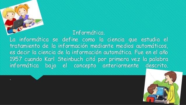Informática.  La informática se define como la ciencia que estudia el  tratamiento de la información mediante medios autom...