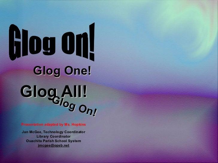 Glog All! Presentation adapted by Ms. Hopkins Jan McGee, Technology Coordinator Library Coordinator Ouachita Parish School...