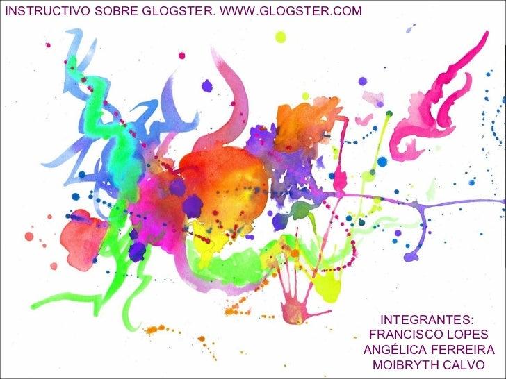 INSTRUCTIVO SOBRE GLOGSTER. WWW.GLOGSTER.COM INTEGRANTES:  FRANCISCO LOPES ANGÉLICA FERREIRA MOIBRYTH CALVO