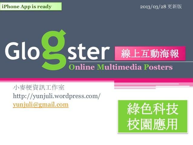 iPhone App is ready                    2013/03/28 更新版Glo           gster                 線上互動海報                      Onlin...