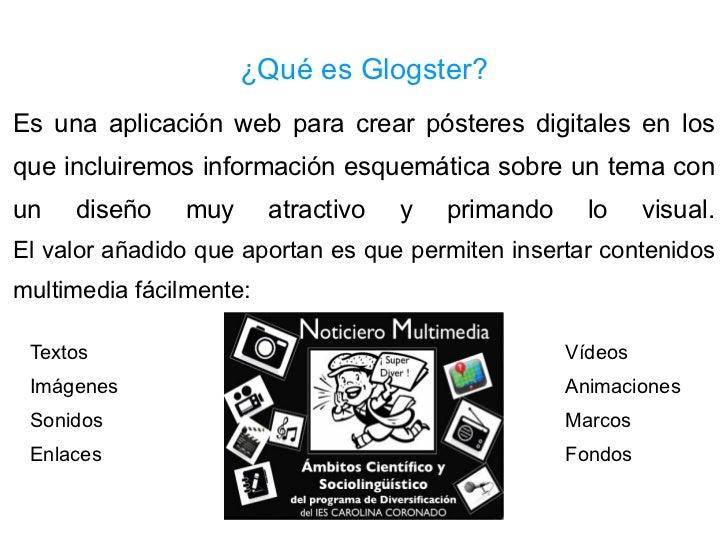 ¿Qué es Glogster? Es una aplicación web para crear pósteres digitales en los que incluiremos información esquemática sobre...