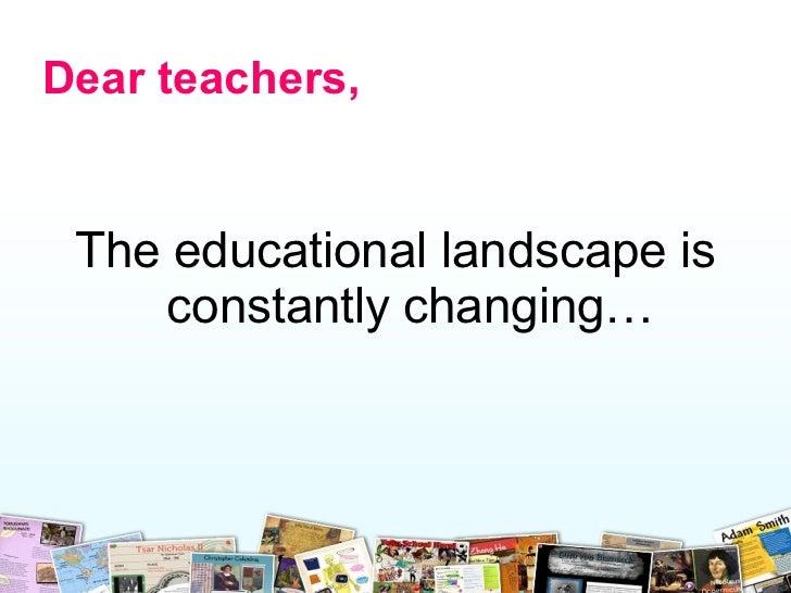 <ul><li>The e ducational landscape is constantly changing… </li></ul>Dear teachers,