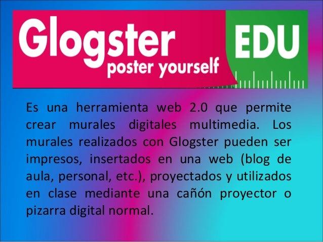 GlogsterEs una herramienta web 2.0 que permitecrear murales digitales multimedia. Losmurales realizados con Glogster puede...