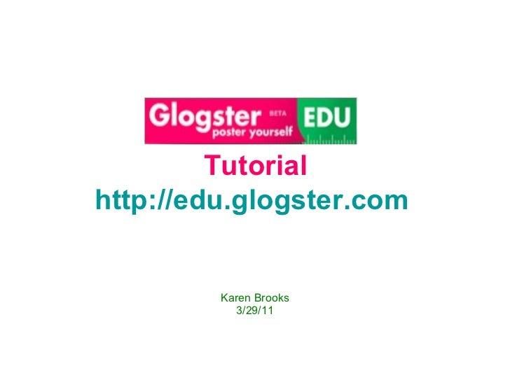 Karen Brooks 3/29/11 Tutorial http://edu.glogster.com