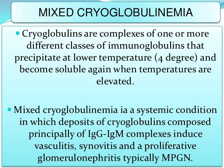 MIXED CRYOGLOBULINEMIA  Cryoglobulins are complexes of one or more    different classes of immunoglobulins that precipita...