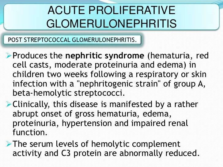 ACUTE PROLIFERATIVE           GLOMERULONEPHRITISPOST STREPTOCOCCAL GLOMERULONEPHRITIS.Produces the nephritic syndrome (he...