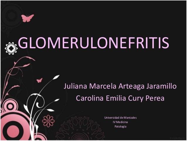 GLOMERULONEFRITIS Juliana Marcela Arteaga Jaramillo Carolina Emilia Cury Perea Universidad de Manizales IV Medicina Patolo...