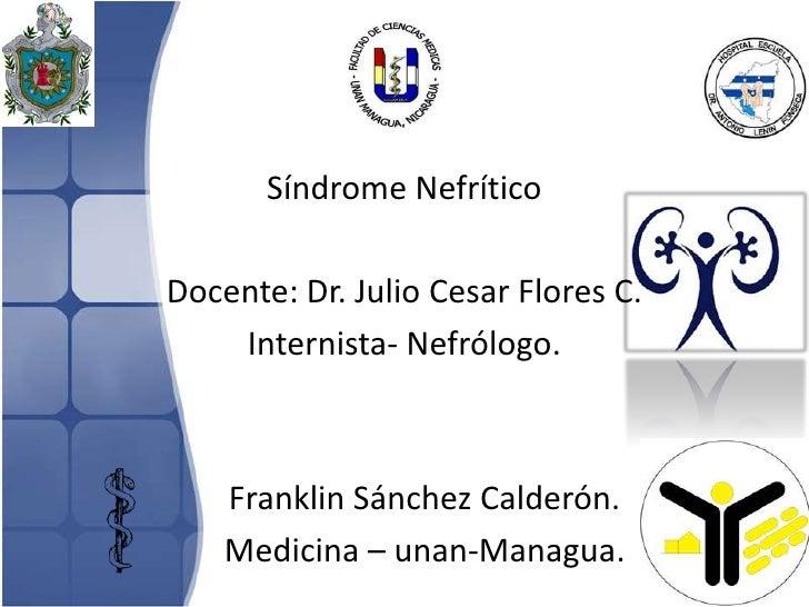 Síndrome NefríticoDocente: Dr. Julio Cesar Flores C.    Internista- Nefrólogo.    Franklin Sánchez Calderón.    Medicina –...