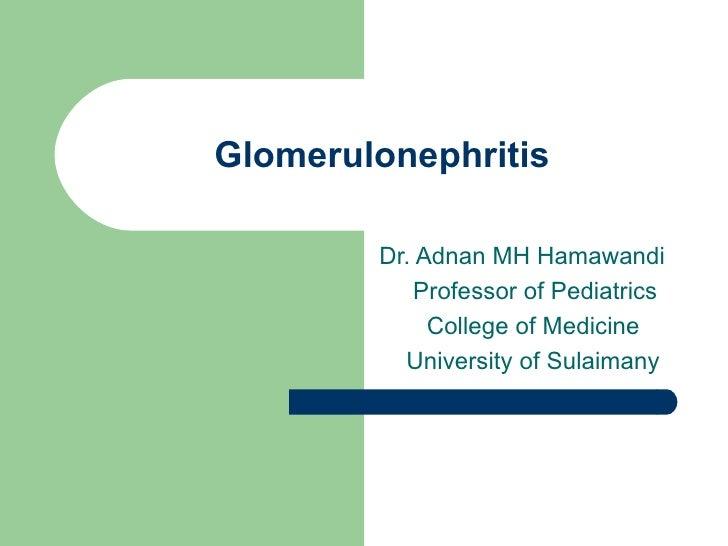Glomerulonephritis Dr. Adnan MH Hamawandi Professor of Pediatrics College of Medicine University of Sulaimany