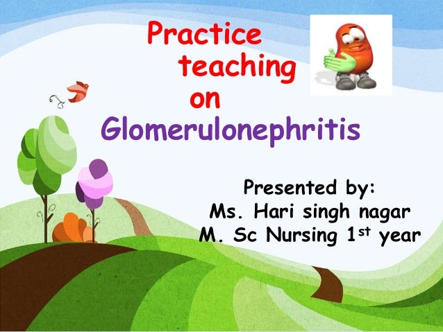 Practice teaching on Glomerulonephritis Presented by: Ms. Hari singh nagar M. Sc Nursing 1st year