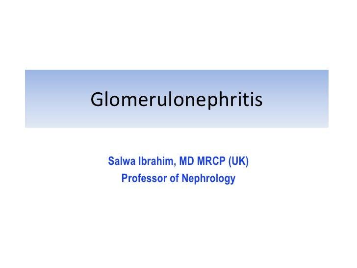 Glomerulonephritis Salwa Ibrahim, MD MRCP (UK)    Professor of Nephrology