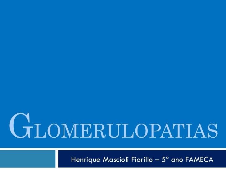 G LOMERULOPATIAS Henrique Mascioli Fiorillo – 5º ano FAMECA