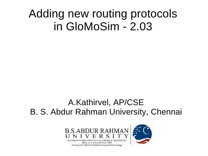 Adding new routing protocols     in GloMoSim - 2.03               A.Kathirvel, AP/CSE B. S. Abdur Rahman University, Chenn...