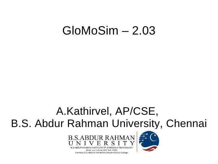 GloMoSim – 2.03             A.Kathirvel, AP/CSE, B.S. Abdur Rahman University, Chennai