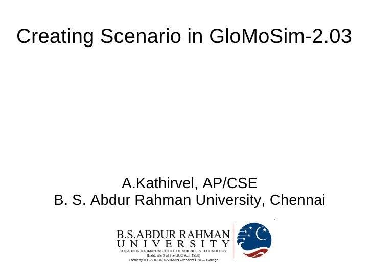 Creating Scenario in GloMoSim-2.03                  A.Kathirvel, AP/CSE    B. S. Abdur Rahman University, Chennai