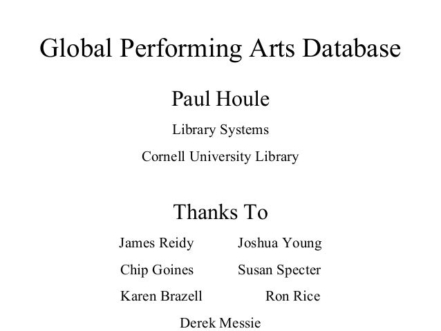 Global Performing Arts Database Paul Houle Library Systems Cornell University Library  Thanks To James Reidy  Joshua Young...