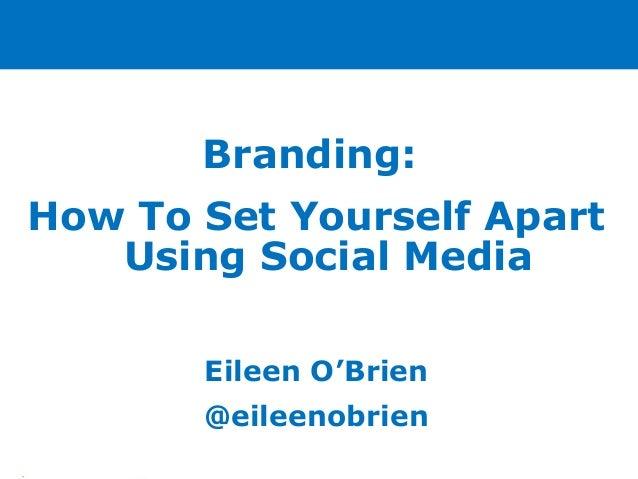 Branding: How To Set Yourself Apart Using Social Media Eileen O'Brien @eileenobrien •