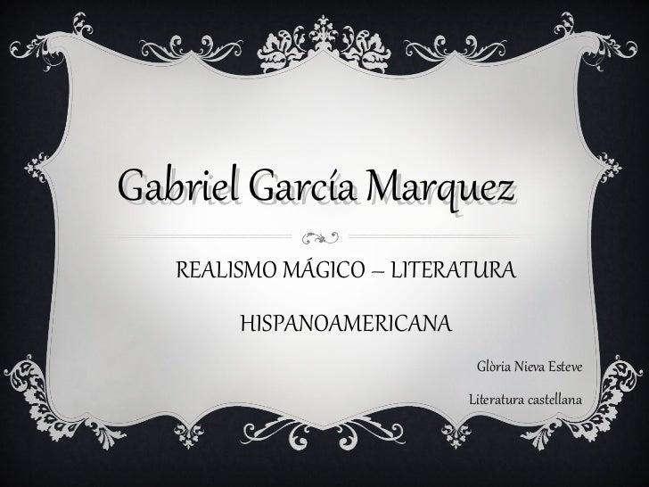Gabriel García Marquez REALISMO MÁGICO – LITERATURA HISPANOAMERICANA Glòria Nieva Esteve Literatura castellana Albert  Fer...