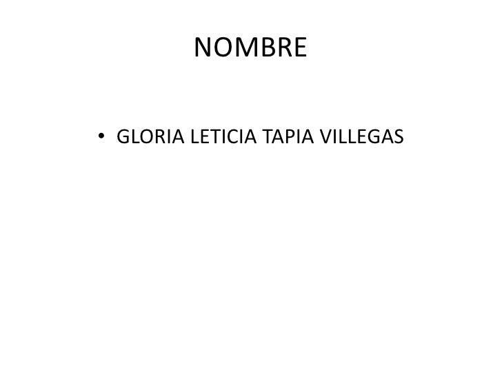 NOMBRE<br />GLORIA LETICIA TAPIA VILLEGAS<br />