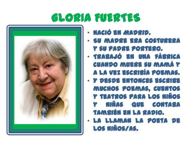 GLORIA FUERTES • Nació en Madrid. • Su madre era costurera y su padre portero. • Trabajó en una fábrica cuando muere su ma...