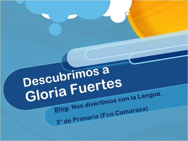 Descubrimos a Gloria Fuertes<br />Blog: Nos divertimos con la Lengua.<br />3º de Primaria (Fco.Camarasa)<br />