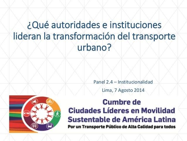 ¿Qué autoridades e instituciones lideran la transformación del transporte urbano?  Panel 2.4 – Institucionalidad  Lima, 7 ...